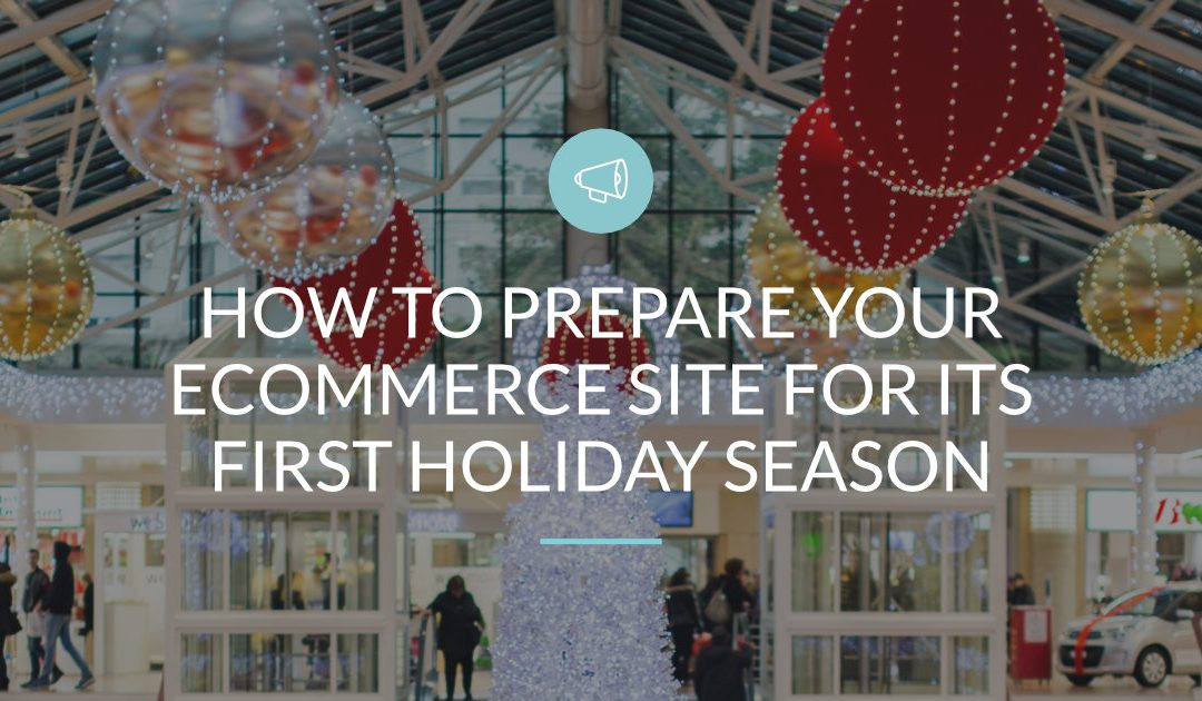 How to Prepare Your eCommerce Site for Its First Holiday Season