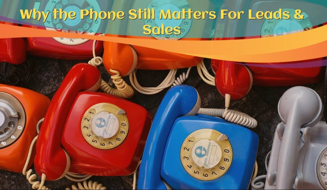 Why the Phone Still Matters For Leads & Sales